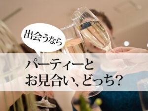 結婚相談所が主催するパーティーとお見合い、どっちがいいの?