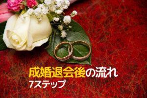 結婚相談所を成婚退会した後の流れ。7つのステップを元マリッジカウンセラーが解説します。