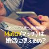 Matchは、婚活に使えるのか?その評価は?